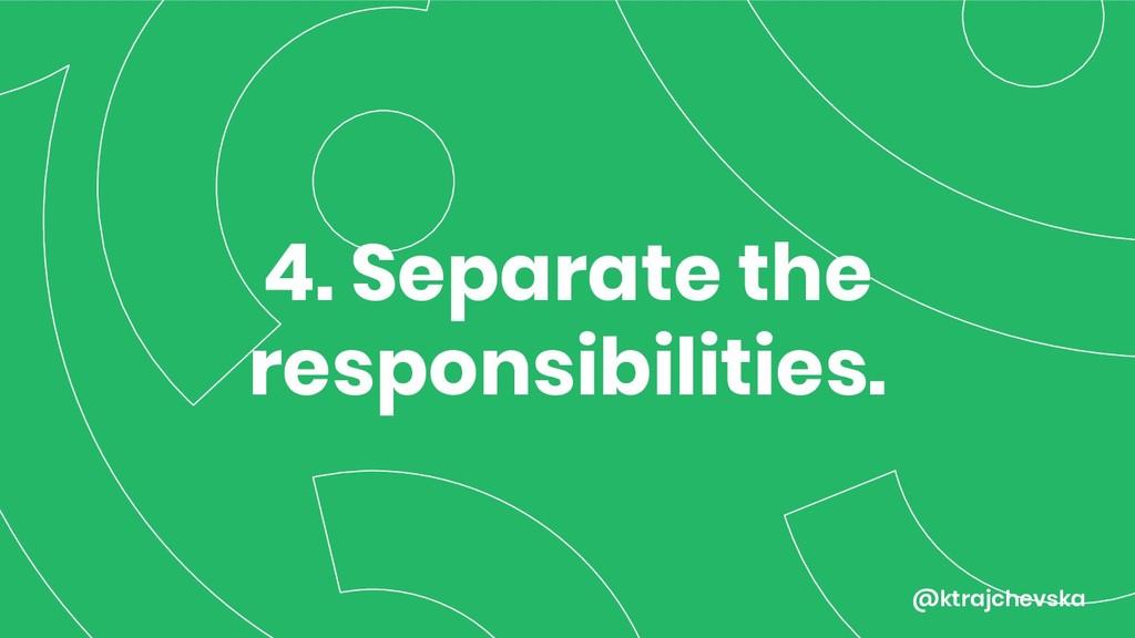 @ktrajchevska 4. Separate the responsibilities.