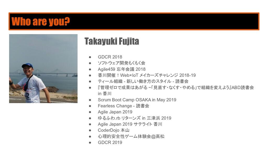 Who are you? Takayuki Fujita ● GDCR 2018 ● ソフトウ...