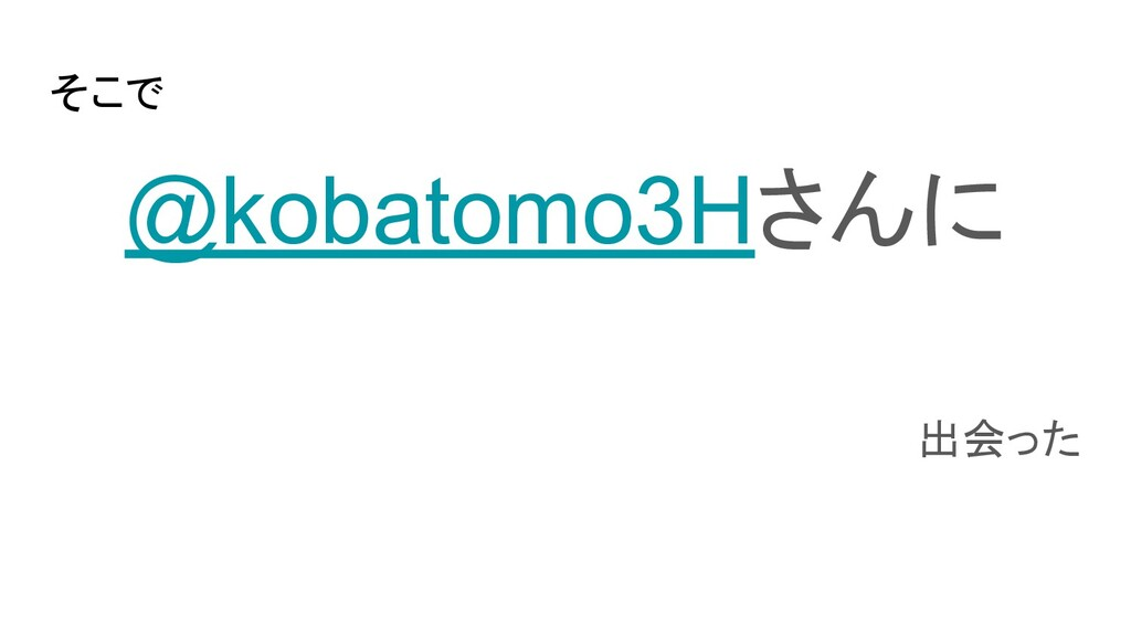 そこで @kobatomo3Hさんに 出会った