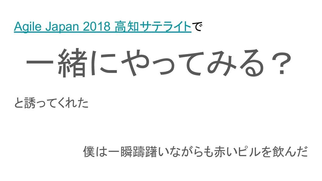 Agile Japan 2018 高知サテライトで 一緒にやってみる? と誘ってくれた 僕は一...