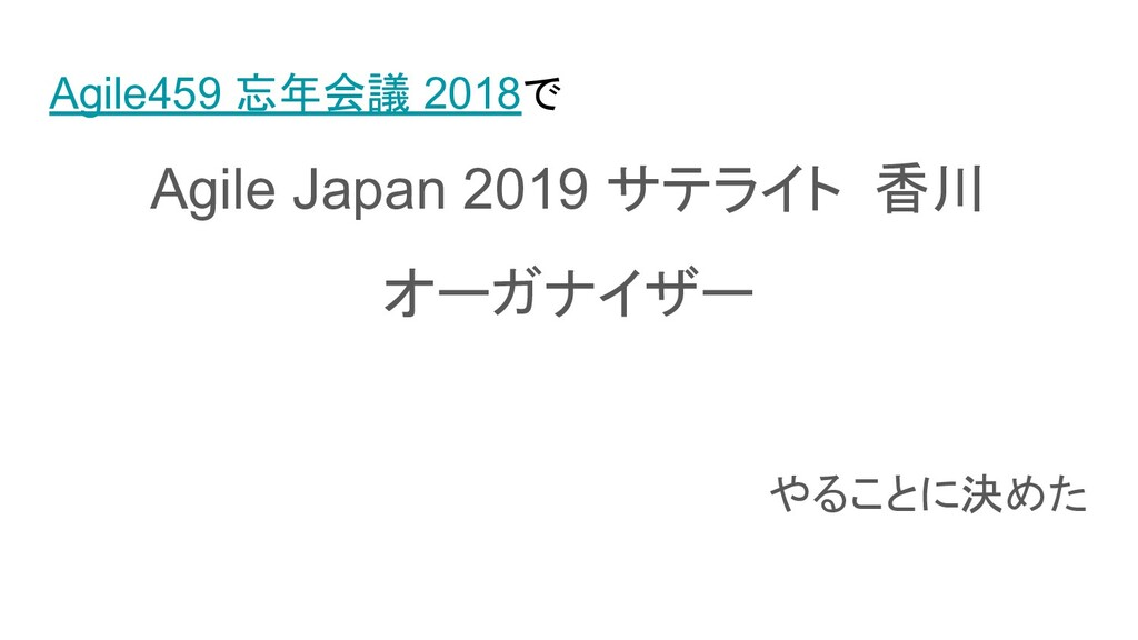 Agile459 忘年会議 2018で Agile Japan 2019 サテライト 香川 オ...