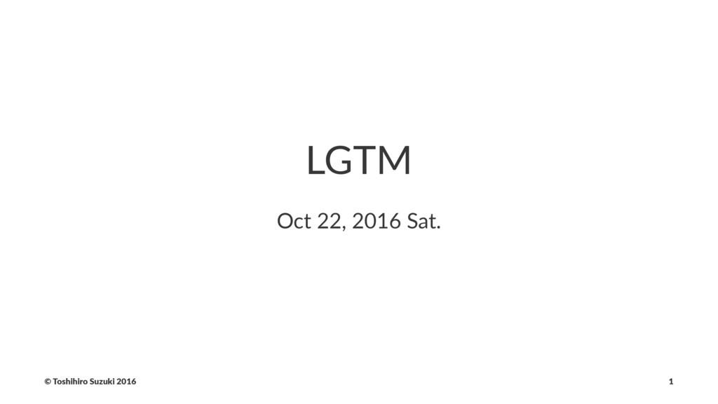 LGTM Oct 22, 2016 Sat. © Toshihiro Suzuki 2016 1