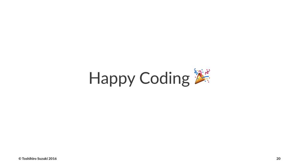 Happy Coding ! © Toshihiro Suzuki 2016 20
