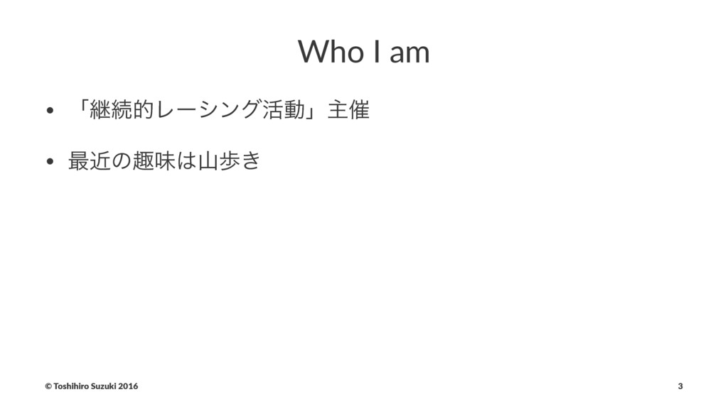Who I am • ʮܧଓతϨʔγϯά׆ಈʯओ࠵ • ࠷ۙͷझຯา͖ © Toshihi...