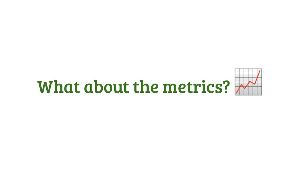 What about the metrics?