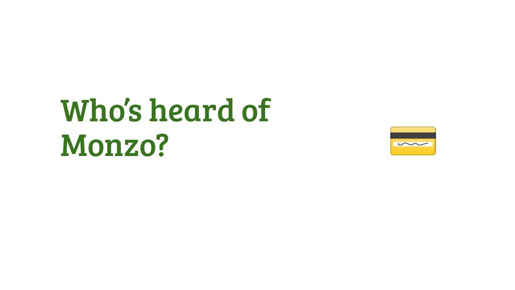 Who's heard of Monzo?