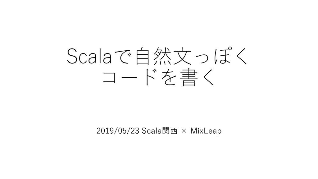 Scalaで⾃然⽂っぽく コードを書く 2019/05/23 Scala関⻄ × MixLeap