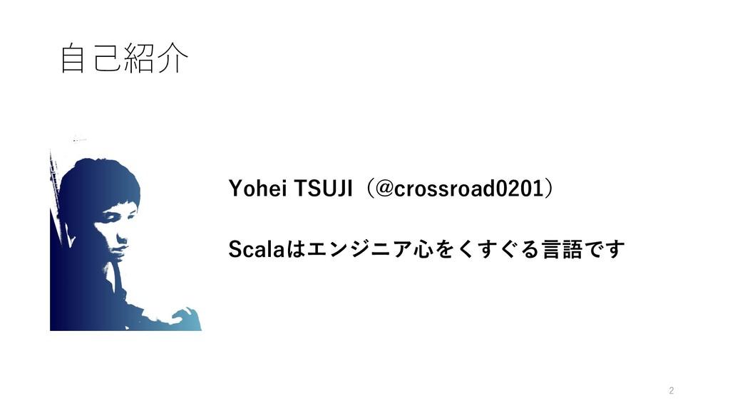 ⾃⼰紹介 Yohei TSUJI(@crossroad0201) Scalaはエンジニア⼼をく...