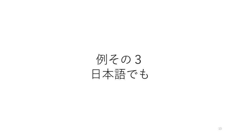 例その3 ⽇本語でも 13