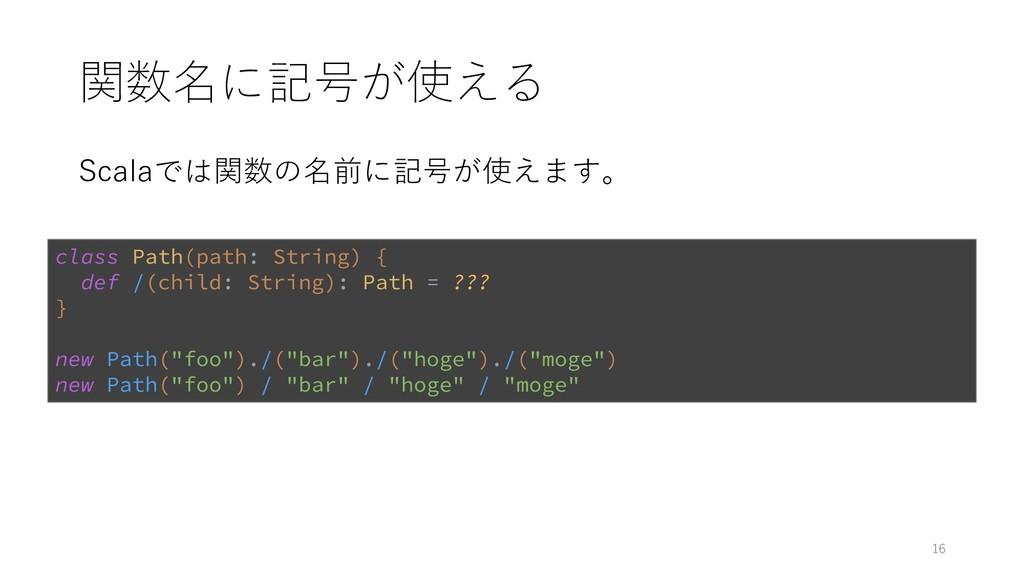 関数名に記号が使える Scalaでは関数の名前に記号が使えます。 16 class Path(...