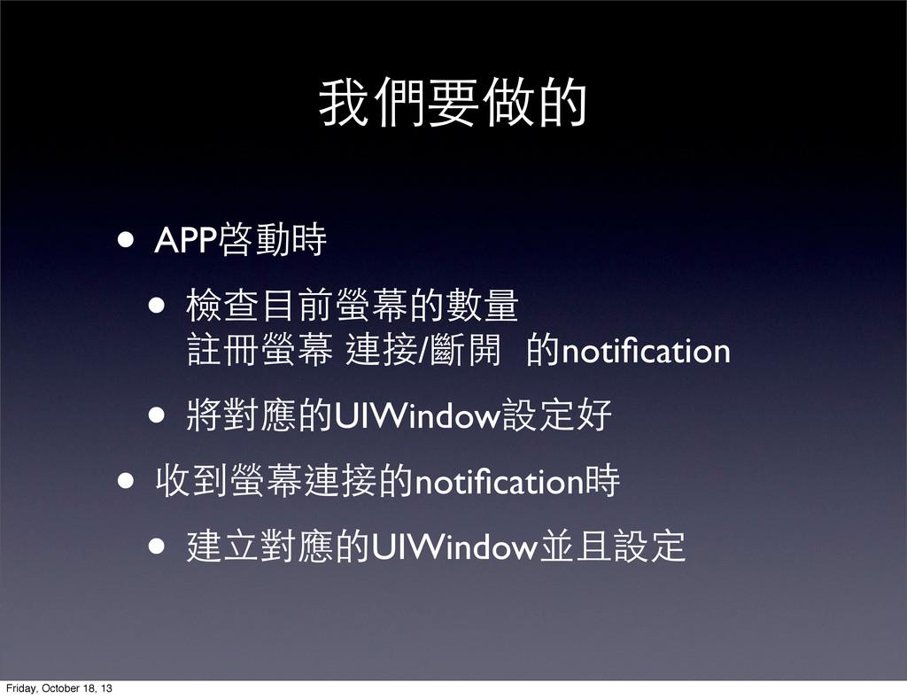我們要做的 • APP啓動時 • 檢查⺫⽬目前螢幕的數量 註冊螢幕 連接/斷開 的notific...