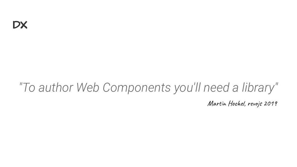 "DX ""To author Web Components you'll need a libr..."