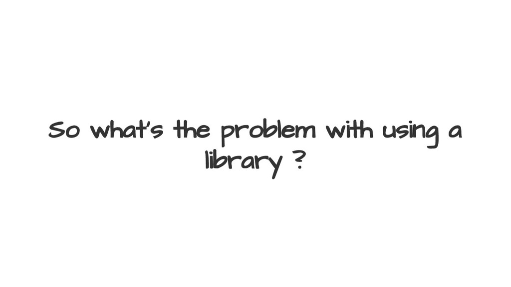 So what's the problem with using a library ?