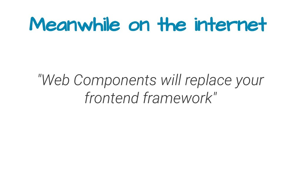 "Meanwhile on the internet ""Web Components will ..."