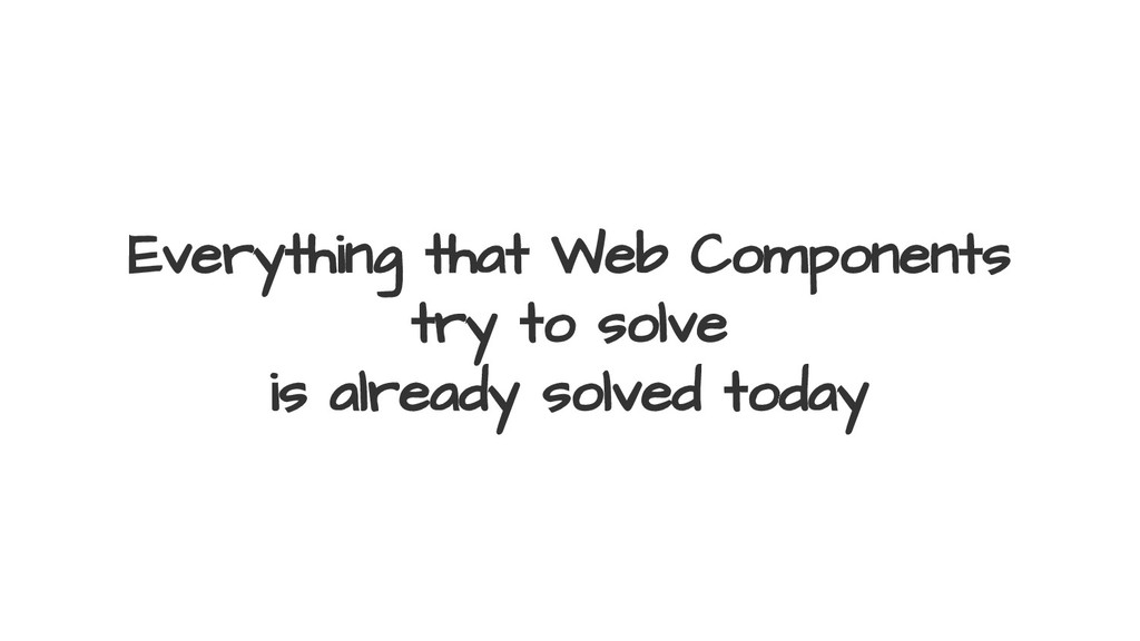 Everything that Web Components try to solve is ...