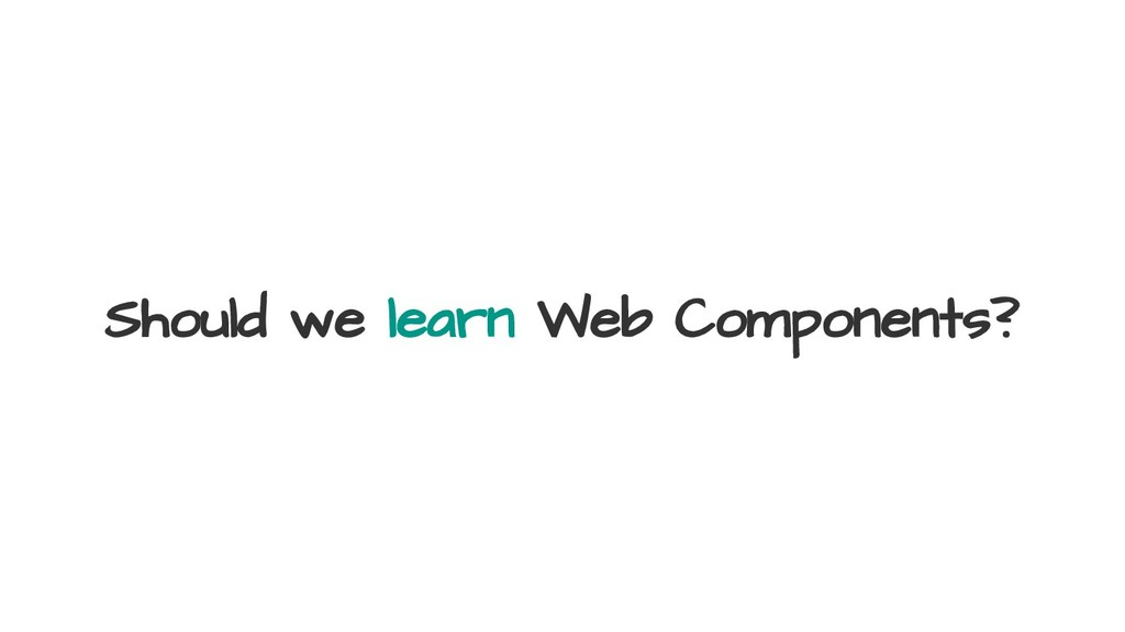 Should we learn Web Components?
