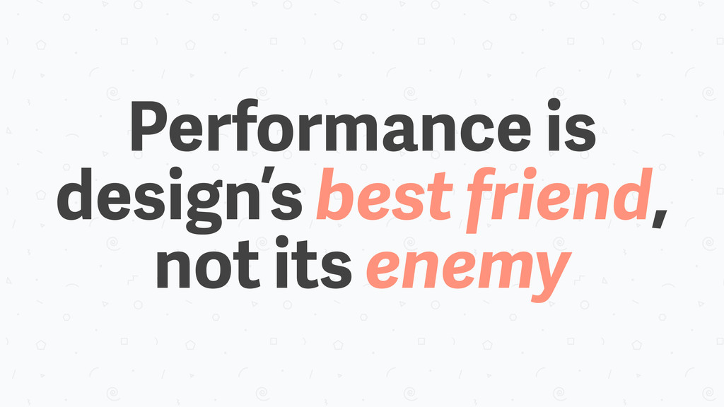 Performance is design's best friend, not its en...