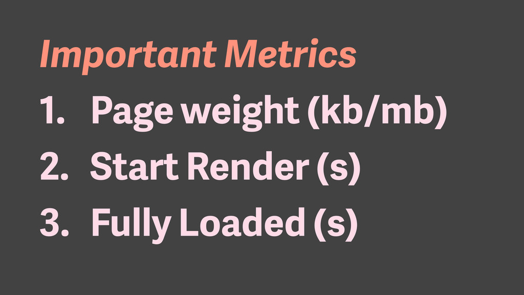 Important Metrics 1. Page weight (kb/mb) 2. Sta...