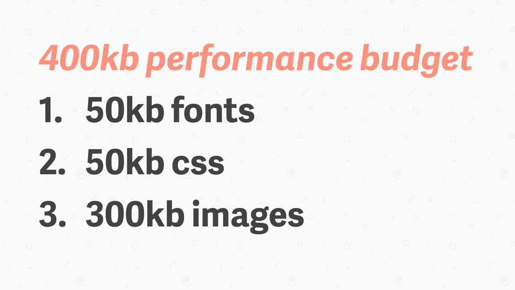 400kb performance budget 1. 50kb fonts 2. 50kb ...