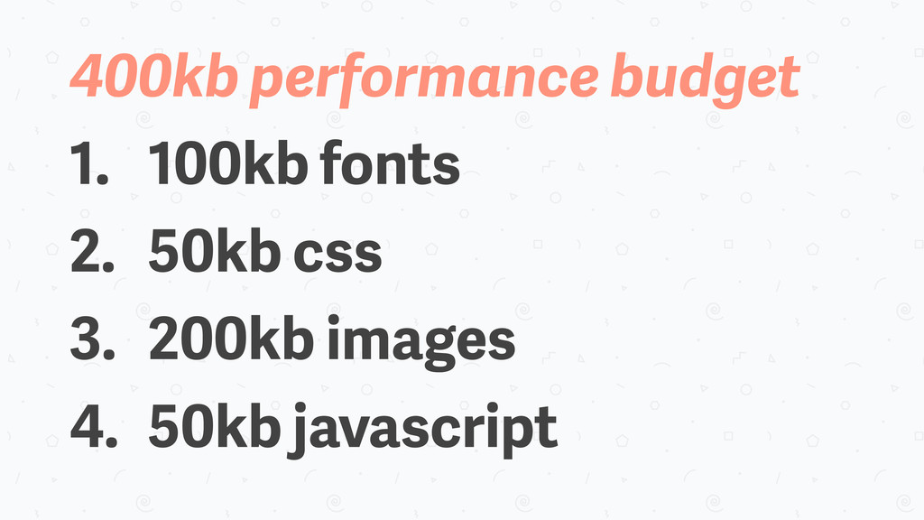400kb performance budget 1. 100kb fonts 2. 50kb...