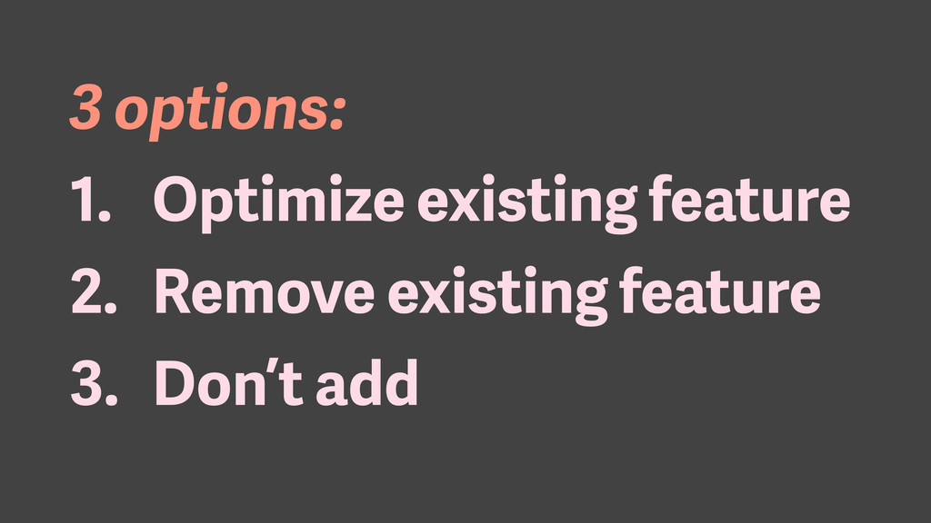 3 options: 1. Optimize existing feature 2. Remo...