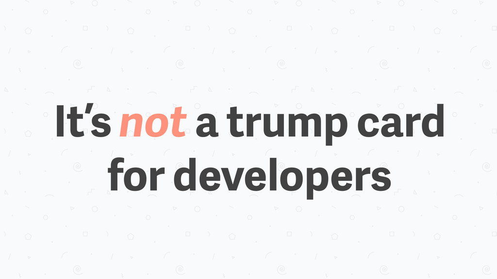 It's not a trump card for developers