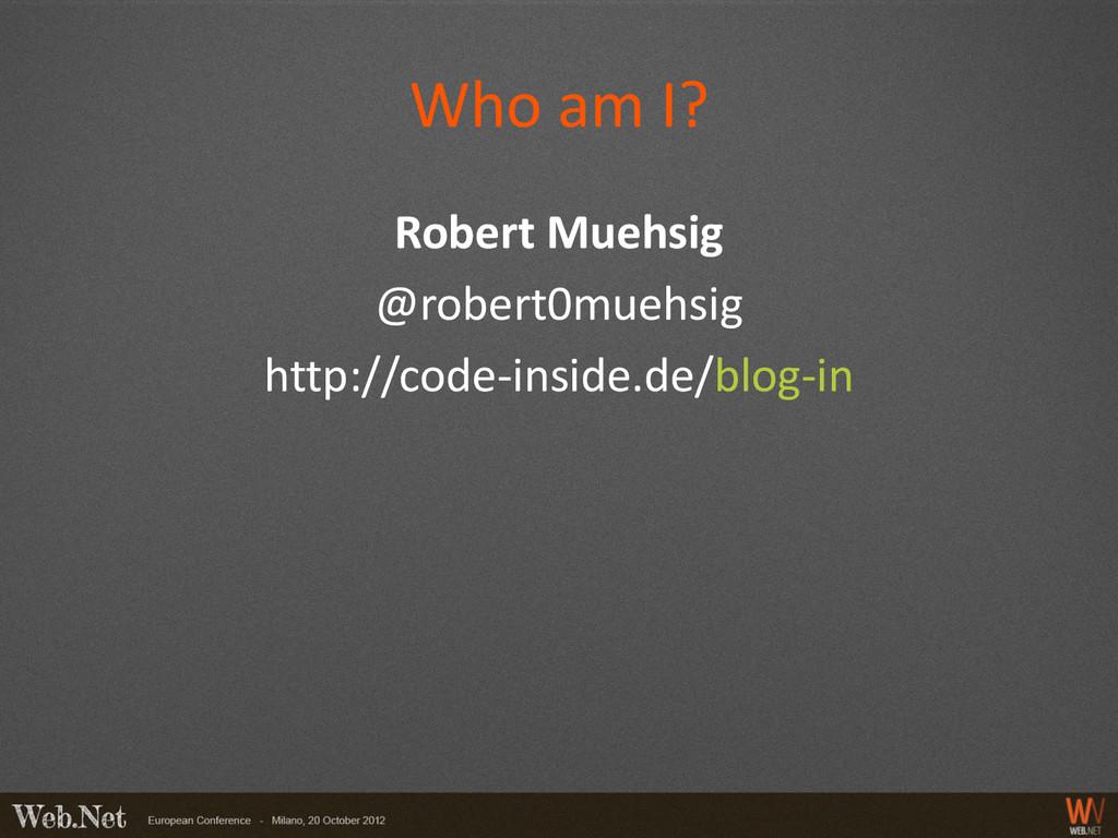 Who am I? Robert Muehsig @robert0muehsig http:/...