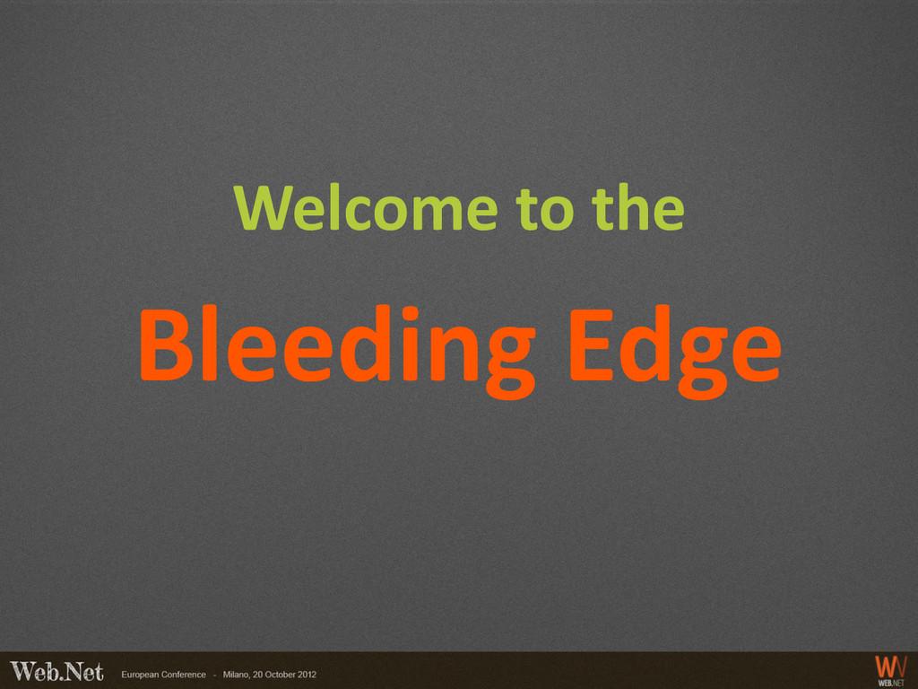 Welcome to the Bleeding Edge