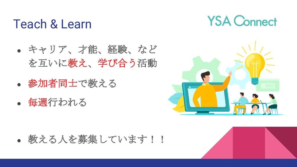 Teach & Learn ● キャリア、才能、経験、など を互いに教え、学び合う活動 ● 毎...