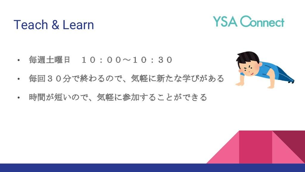Teach & Learn • 毎週土曜日 10:00~10:30 • 毎回30分で終わるので...