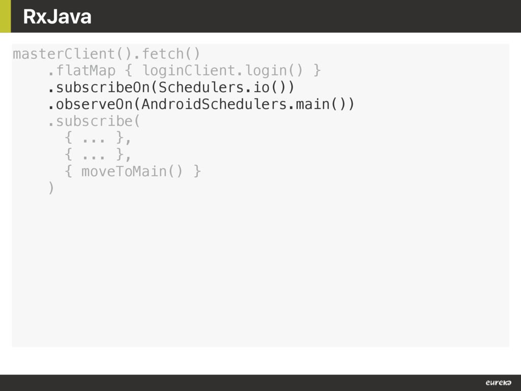 RxJava masterClient().fetch() .flatMap { loginC...