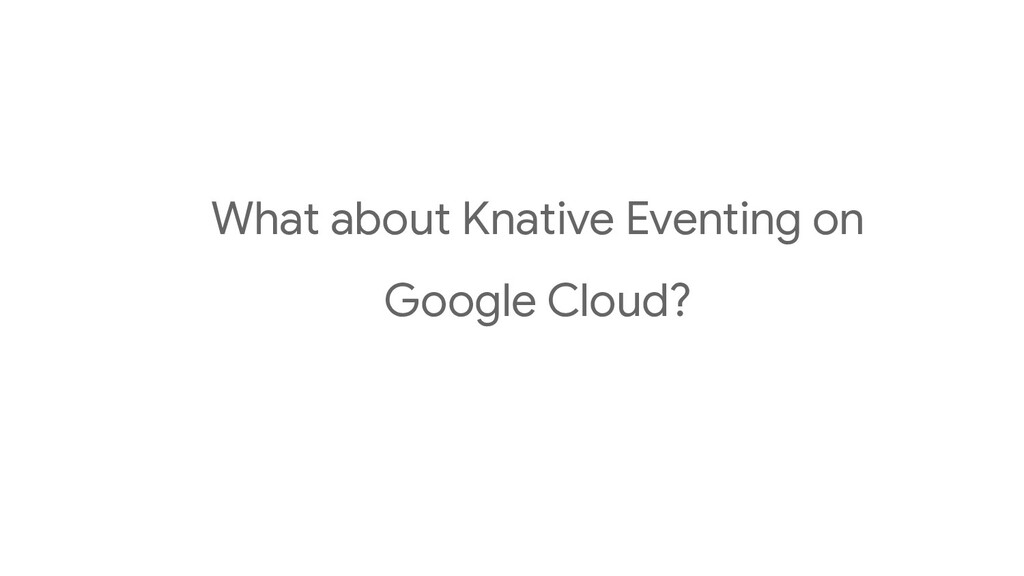 What about Knative Eventing on Google Cloud?
