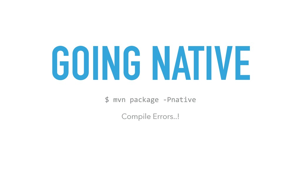 GOING NATIVE $ mvn package -Pnative Compile Err...