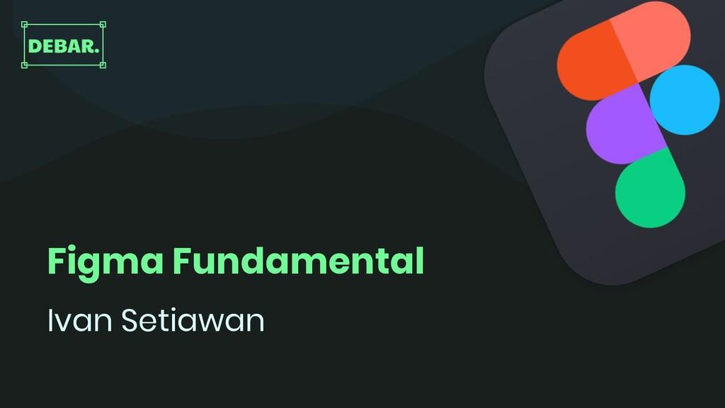 Figma Fundamental Ivan Setiawan