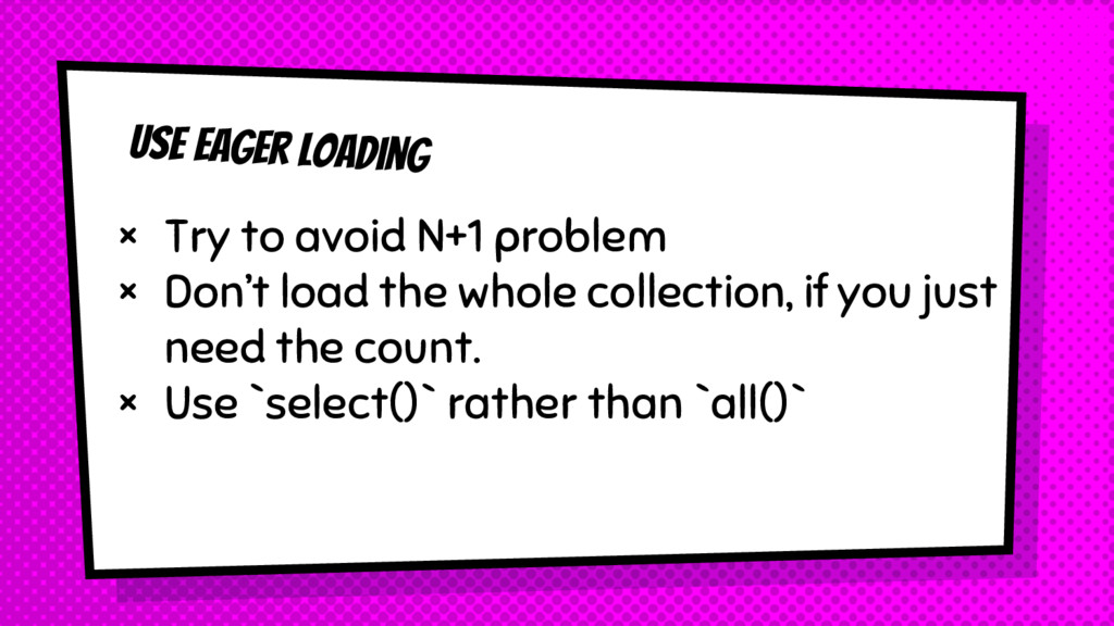 Use Eager loading × Try to avoid N+1 problem × ...