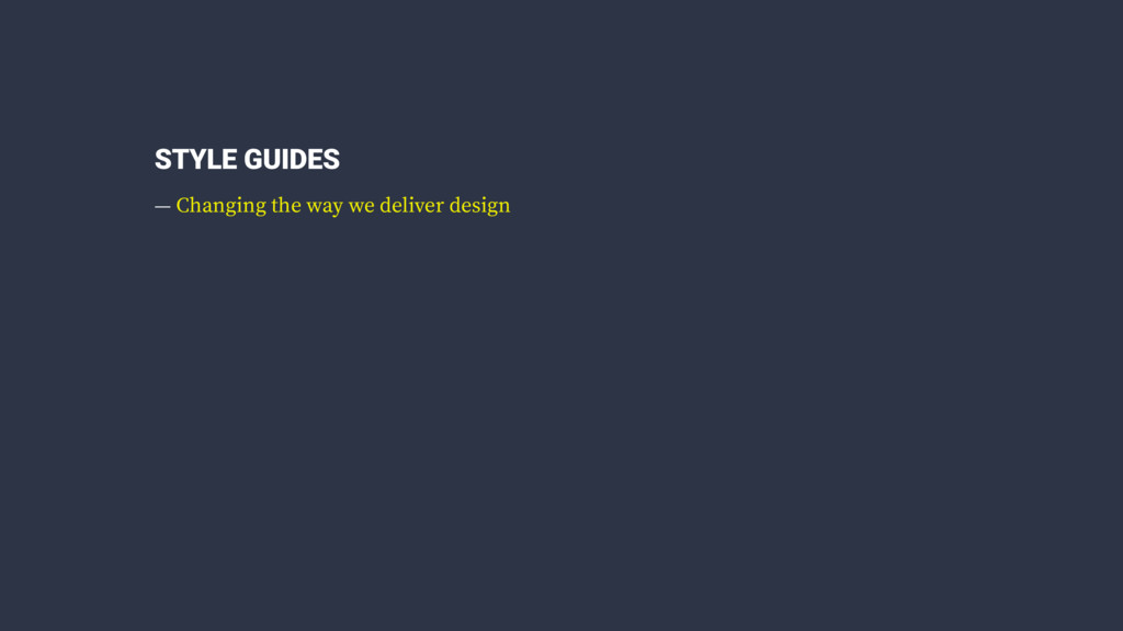 STYLE GUIDES — Changing the way we deliver desi...