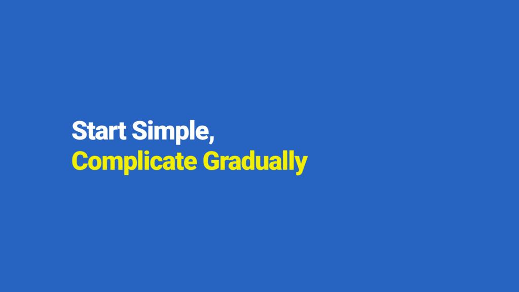 Start Simple,  Complicate Gradually