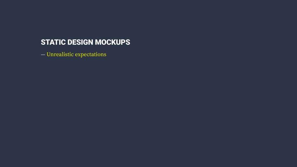 STATIC DESIGN MOCKUPS — Unrealistic expectations