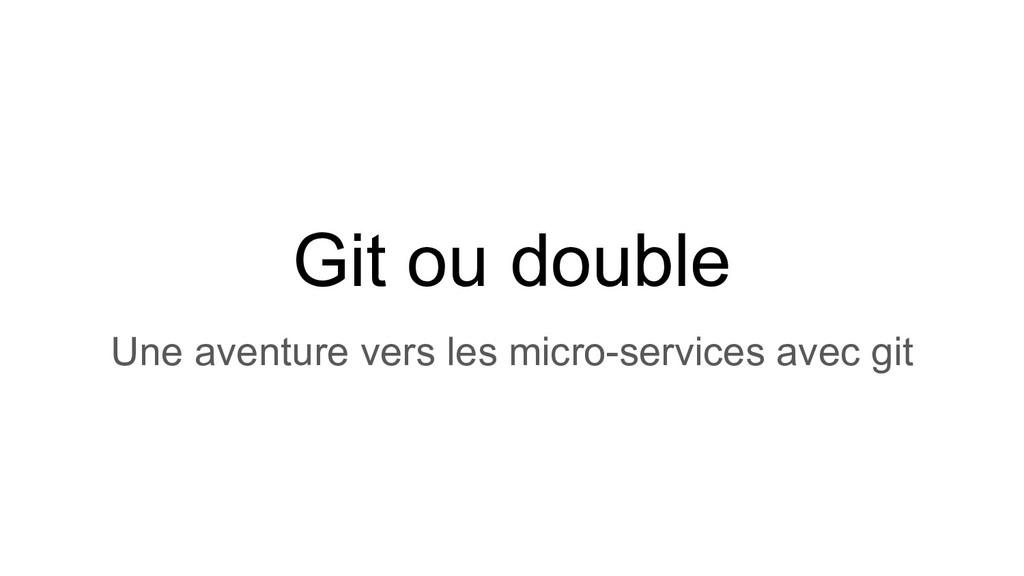 Git ou double Une aventure vers les micro-servi...