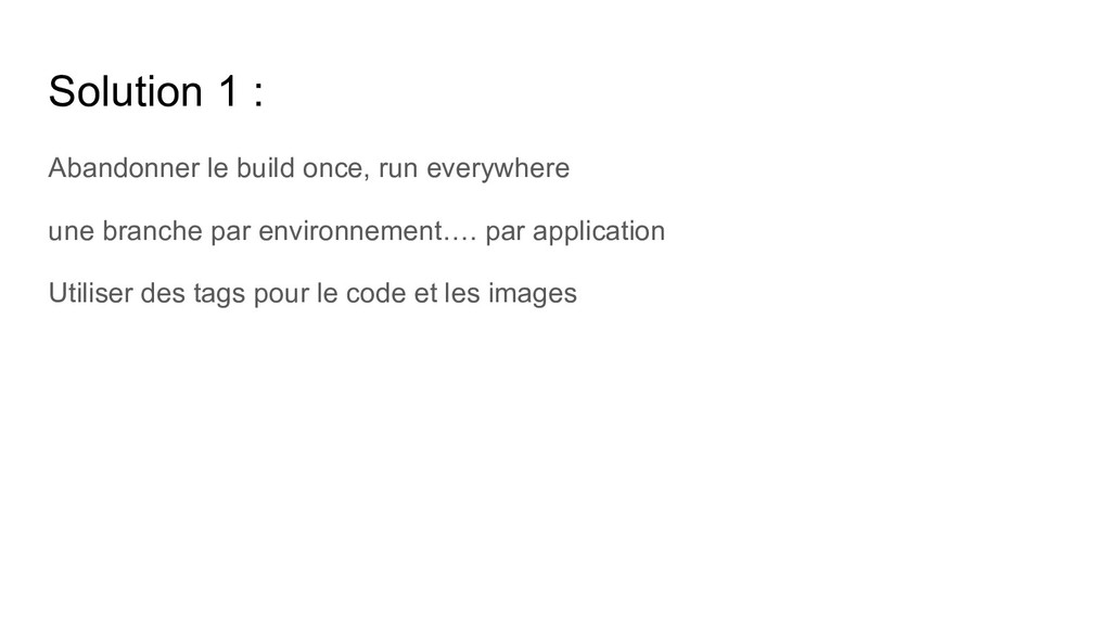 Solution 1 : Abandonner le build once, run ever...