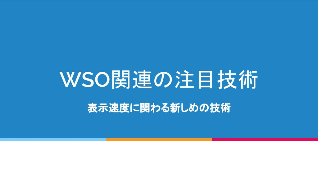 WSO関連の注目技術 表示速度に関わる新しめの技術