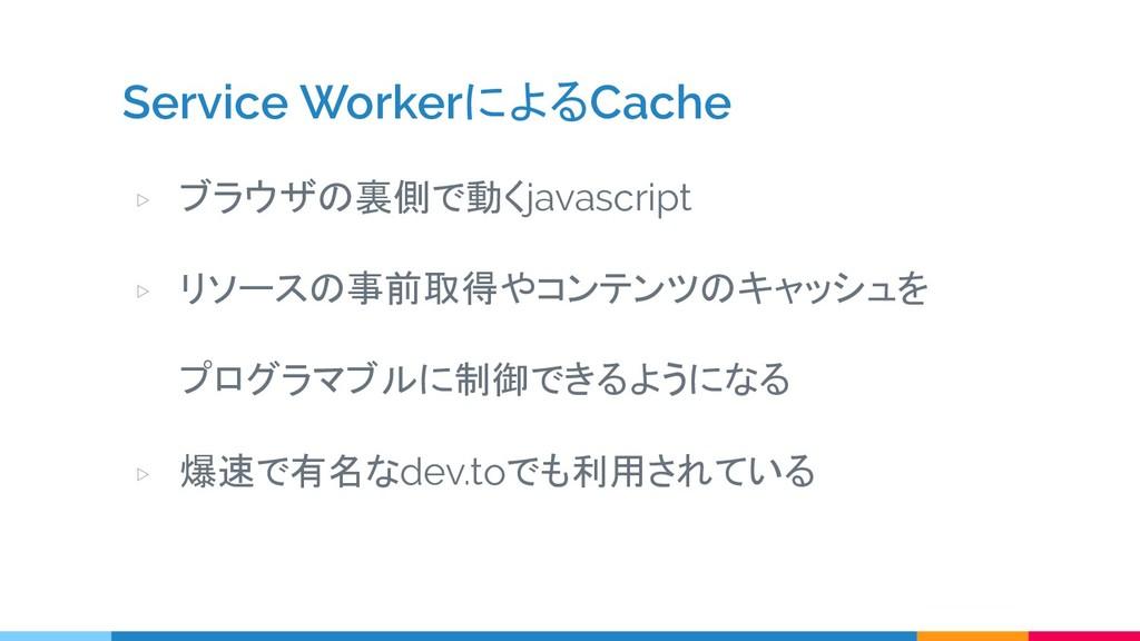 Service WorkerによるCache ▷ ブラウザの裏側で動くjavascript ▷...