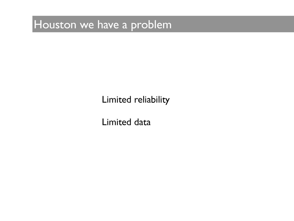 Houston we have a problem Limited reliability ...