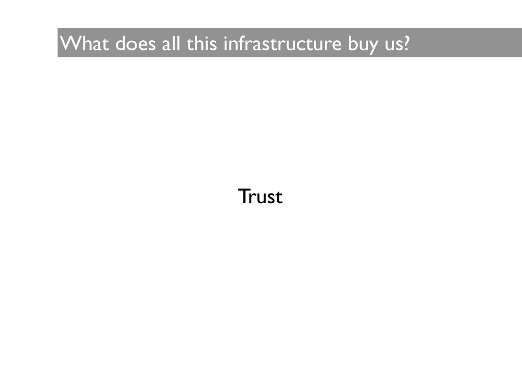 What does all this infrastructure buy us? Trust