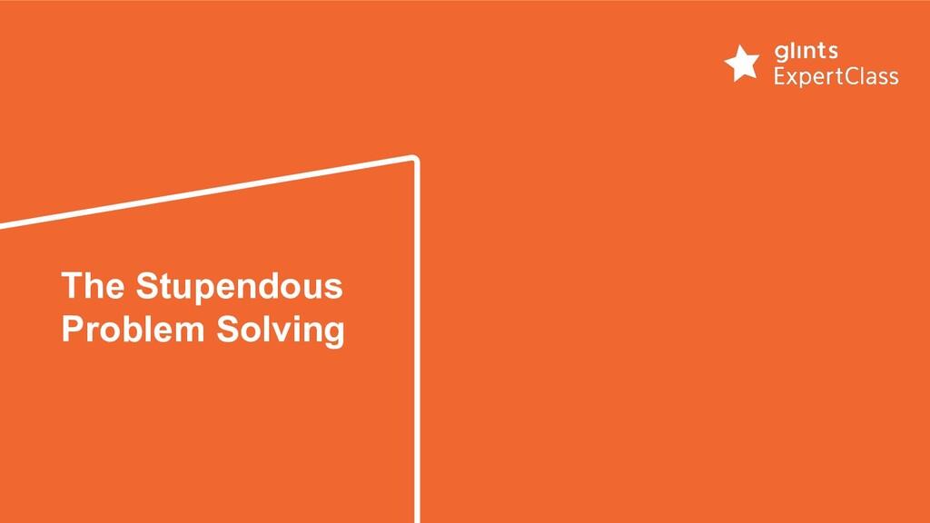 The Stupendous Problem Solving