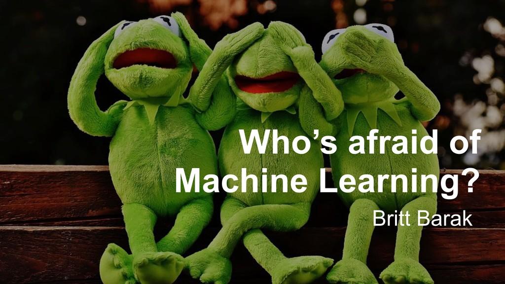 Who's afraid of Machine Learning? Britt Barak