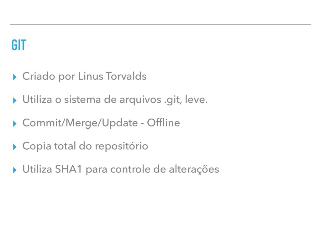 GIT ▸ Criado por Linus Torvalds ▸ Utiliza o sis...