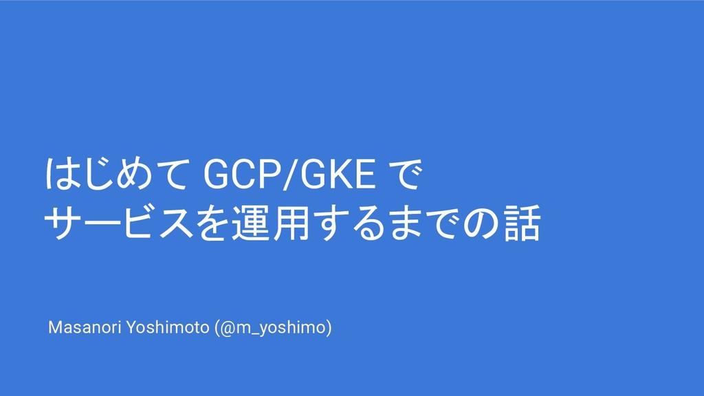 はじめて GCP/GKE で サービスを運用するまでの話 Masanori Yoshimoto...