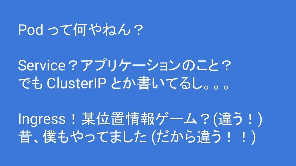 Pod って何やねん? Service?アプリケーションのこと? でも ClusterIP と...