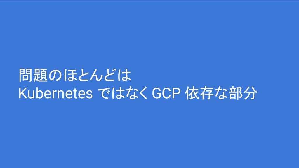 問題のほとんどは Kubernetes ではなく GCP 依存な部分